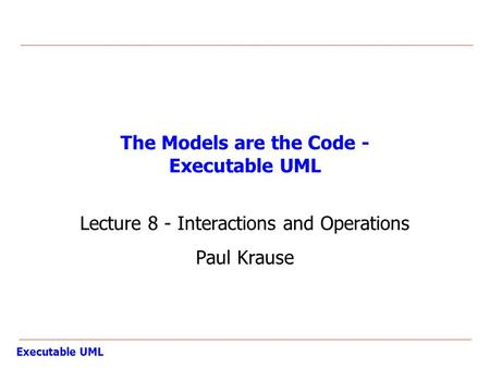 Executable UML The Models are the Code - Executable UML Lecture 8 - Interactions and Operations Paul Krause.