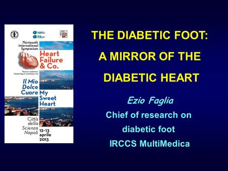 THE DIABETIC FOOT: A MIRROR OF THE DIABETIC HEART Ezio Faglia Chief of research on diabetic foot IRCCS MultiMedica.