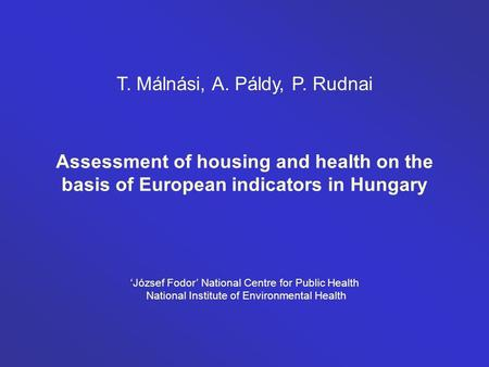 Assessment of housing and health on the basis of European indicators in Hungary T. Málnási, A. Páldy, P. Rudnai 'József Fodor' National Centre for Public.