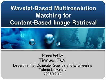 Wavelet-Based Multiresolution Matching for Content-Based Image Retrieval Presented by Tienwei Tsai Department of Computer Science and Engineering Tatung.