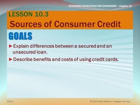 ECONOMIC EDUCATION FOR CONSUMERS ○ Chapter 10 LESSON 10.3 Sources of Consumer Credit GOALS ► Explain differences between a secured and an unsecured loan.