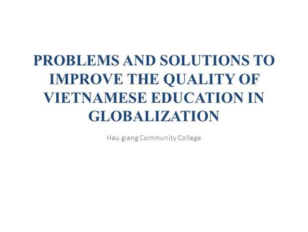PROBLEMS AND SOLUTIONS TO IMPROVE THE QUALITY OF VIETNAMESE EDUCATION IN GLOBALIZATION Hau giang Community College.