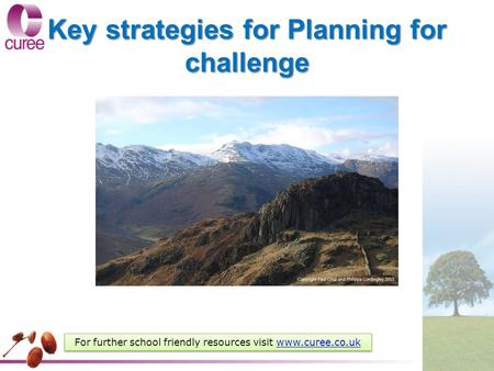 Key strategies for Planning for challenge For further school friendly resources visit www.curee.co.ukwww.curee.co.uk For further school friendly resources.
