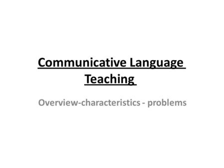 Communicative Language Teaching Overview-characteristics - problems.