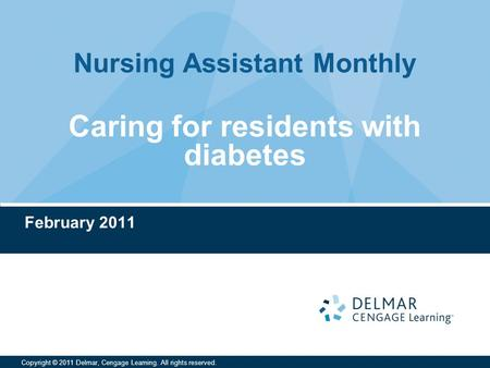 Nursing Assistant Monthly Copyright © 2011 Delmar, Cengage Learning. All rights reserved. Caring for residents with diabetes February 2011.