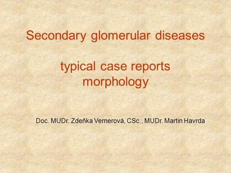 Secondary glomerular diseases typical case reports morphology Doc. MUDr. Zdeňka Vernerová, CSc., MUDr. Martin Havrda.
