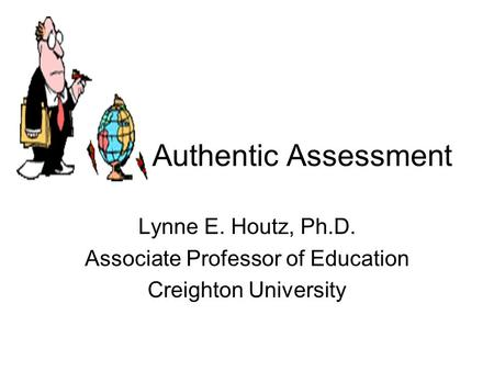 Authentic Assessment Lynne E. Houtz, Ph.D. Associate Professor of Education Creighton University.