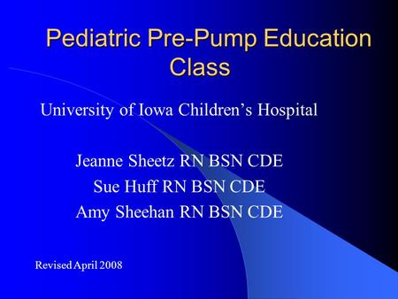 Pediatric Pre-Pump Education Class University of Iowa Children's Hospital Jeanne Sheetz RN BSN CDE Sue Huff RN BSN CDE Amy Sheehan RN BSN CDE Revised April.