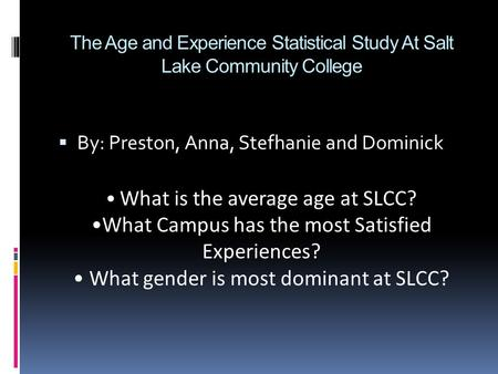 The Age and Experience Statistical Study At Salt Lake Community College  By: Preston, Anna, Stefhanie and Dominick What is the average age at SLCC? What.