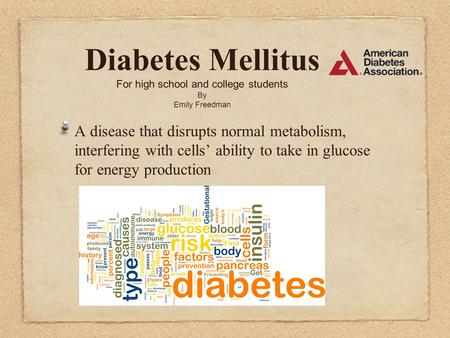 Diabetes Mellitus For high school and college students By Emily Freedman A disease that disrupts normal metabolism, interfering with cells' ability to.
