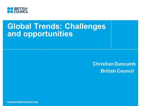 Global Trends: Challenges and opportunities Christian Duncumb British Council.