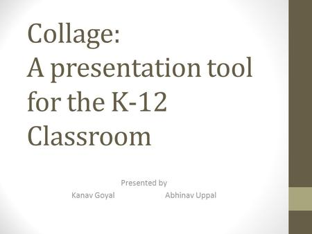 Collage: A presentation tool for the K-12 Classroom Presented by Kanav GoyalAbhinav Uppal.
