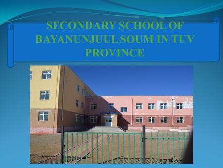 SECONDARY SCHOOL OF BAYANUNJUUL SOUM IN TUV PROVINCE.