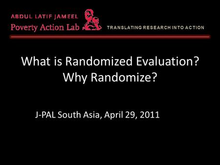 TRANSLATING RESEARCH INTO ACTION What is Randomized Evaluation? Why Randomize? J-PAL South Asia, April 29, 2011.