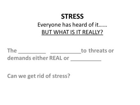 STRESS Everyone has heard of it…… BUT WHAT IS IT REALLY? The _________ __________to threats or demands either REAL or __________ Can we get rid of stress?
