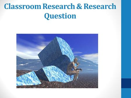 Classroom Research & Research Question. Goals Introduce terminology Problem Question Taxonomy of questions Draft a research question Determine your research.