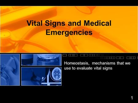 Vital Signs and Medical Emergencies Homeostasis, mechanisms that we use to evaluate vital signs 1.