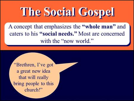 "The Social Gospel A concept that emphasizes the ""whole man"" and caters to his ""social needs."" Most are concerned with the ""now world."" ""Brethren, I've."