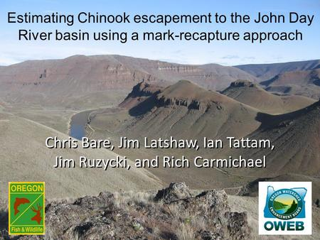 Chris Bare, Jim Latshaw, Ian Tattam, Jim Ruzycki, and Rich Carmichael Estimating Chinook escapement to the John Day River basin using a mark-recapture.