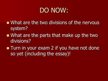 DO NOW: What are the two divisions of the nervous system? What are the two divisions of the nervous system? What are the parts that make up the two divisions?