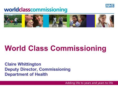 World Class Commissioning Claire Whittington Deputy Director, Commissioning Department of Health.