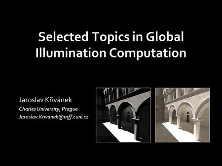 Selected Topics in Global Illumination Computation Jaroslav Křivánek Charles University, Prague