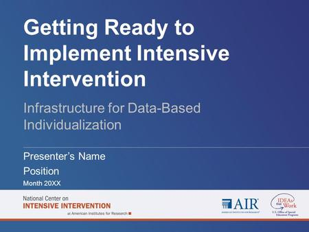 Getting Ready to Implement Intensive Intervention Infrastructure for Data-Based Individualization Presenter's Name Position Month 20XX.