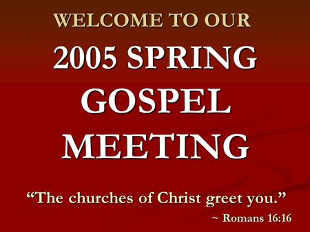 "2005 SPRING GOSPEL MEETING ""The churches of Christ greet you."" ~ Romans 16:16 WELCOME TO OUR."