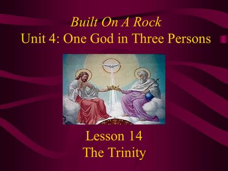 Lesson 14 The Trinity Built On A Rock Unit 4: One God in Three Persons.