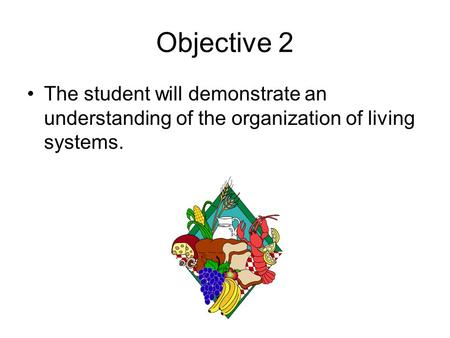 Objective 2 The student will demonstrate an understanding of the organization of living systems.