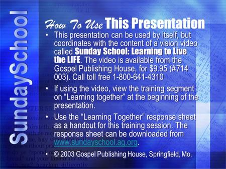 How To Use This Presentation This presentation can be used by itself, but coordinates with the content of a vision video called Sunday School: Learning.