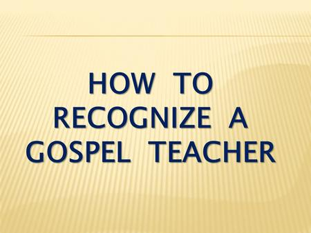 HOW TO RECOGNIZE A GOSPEL TEACHER. I Thessalonians 2:1-4 You know, brothers, that our visit to you was not a failure. We had previously suffered and been.