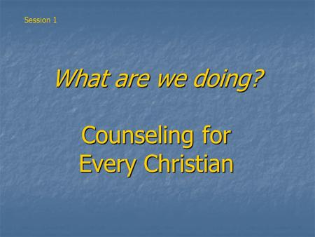 What are we doing? Counseling for Every Christian Session 1.