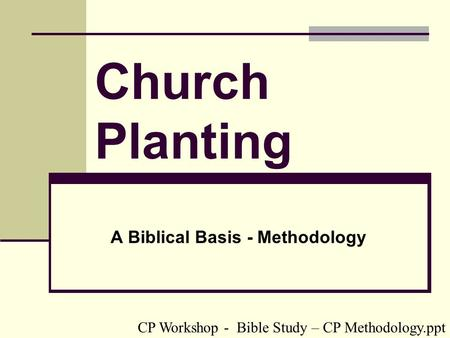 Church Planting A Biblical Basis - Methodology CP Workshop - Bible Study – CP Methodology.ppt.