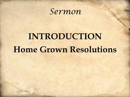 "Sermon INTRODUCTION Home Grown Resolutions. ""The Bible begins and ends with a marriage"" Tim Keller From A to Z, the gospel is about family."