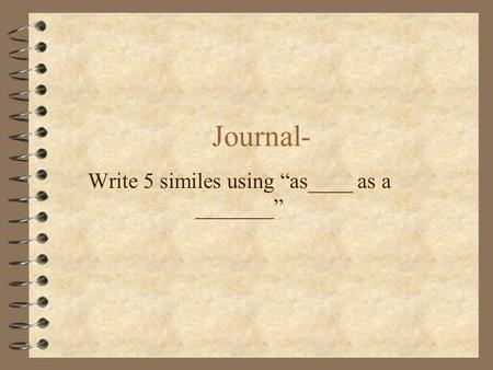 "Journal- Write 5 similes using ""as____ as a _______"""