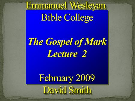 Emmanuel Wesleyan Bible College The Gospel of Mark Lecture 2 February 2009 David Smith Emmanuel Wesleyan Bible College The Gospel of Mark Lecture 2 February.