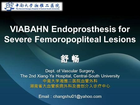 VIABAHN Endoprosthesis for Severe Femoropopliteal Lesions 舒 畅 Dept. of Vascular Surgery, The 2nd Xiang-Ya Hospital, Central-South University 中南大学湘雅二医院血管外科.
