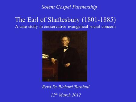 The Earl of Shaftesbury (1801-1885) A case study in conservative evangelical social concern Solent Gospel Partnership Revd Dr Richard Turnbull 12 th March.