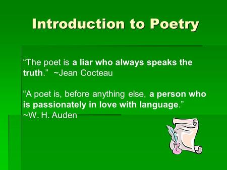 "Introduction to Poetry ""The poet is a liar who always speaks the truth."" ~Jean Cocteau ""A poet is, before anything else, a person who is passionately in."
