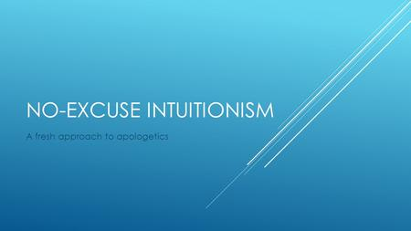 NO-EXCUSE INTUITIONISM A fresh approach to apologetics.