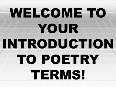 WELCOME TO YOUR INTRODUCTION TO POETRY TERMS! Poems are much more enjoyable and easier to understand if you know what to look for…