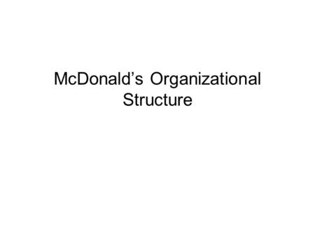 McDonald's Organizational Structure. Motivates of such a structure Have tight control of the firm Easily operate the company Improve employees' performance.