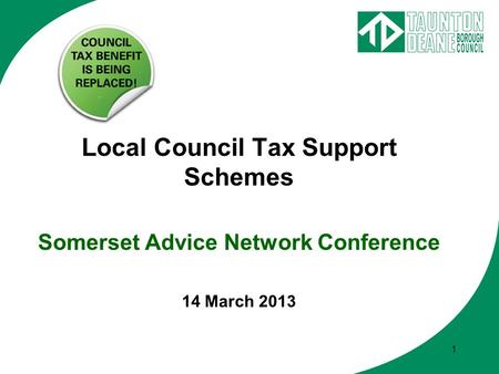 1 Local Council Tax Support Schemes Somerset Advice Network Conference 14 March 2013.