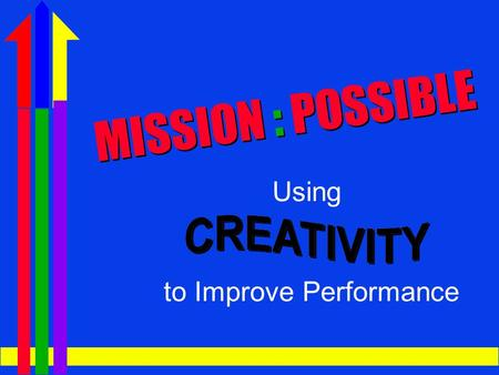 USING CREATIVITY TO IMPROVE PERFORMANCE MISSION : POSSIBLE Using to Improve Performance.