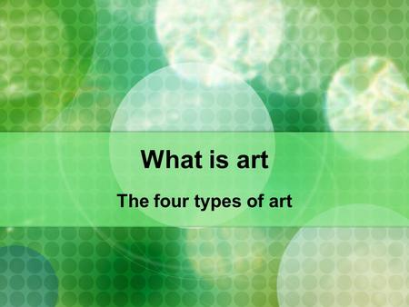 What is art The four types of art. What is art ????? This question has many possibilities Art can be made by man or machine Art can be painting, sculpture,