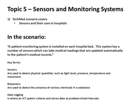 "Topic 5 – Sensors and Monitoring Systems 1)TechMed scenario covers Sensors and their uses in hospitals In the scenario: ""A patient-monitoring system is."