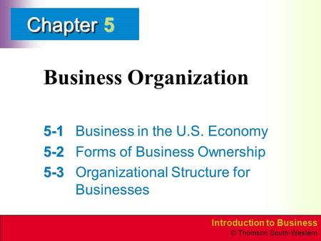 Introduction to Business © Thomson South-Western ChapterChapter Business Organization 5-1 5-1Business in the U.S. Economy 5-2 5-2Forms of Business Ownership.