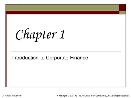 McGraw-Hill/IrwinCopyright © 2007 by The McGraw-Hill Companies, Inc. All rights reserved. Introduction to Corporate Finance Chapter 1.