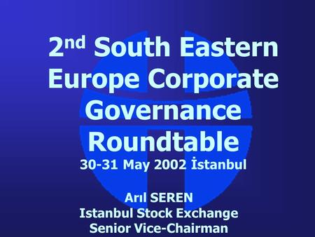 2 nd South Eastern Europe Corporate Governance Roundtable 30-31 May 2002 İstanbul Arıl SEREN Istanbul Stock Exchange Senior Vice-Chairman.